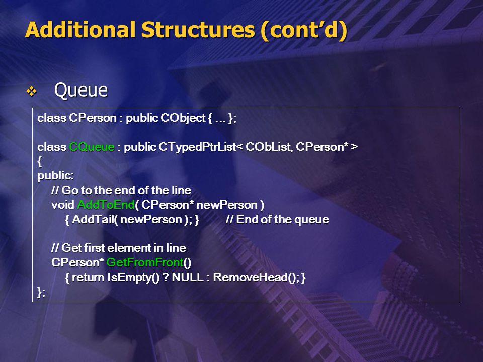 Additional Structures (cont'd)  Queue class CPerson : public CObject {... }; class CQueue : public CTypedPtrList class CQueue : public CTypedPtrList