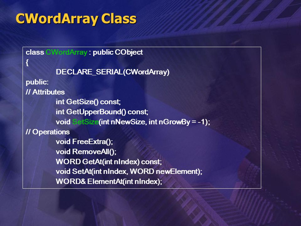 CWordArray Class class CWordArray : public CObject { DECLARE_SERIAL(CWordArray) public: // Attributes int GetSize() const; int GetUpperBound() const;