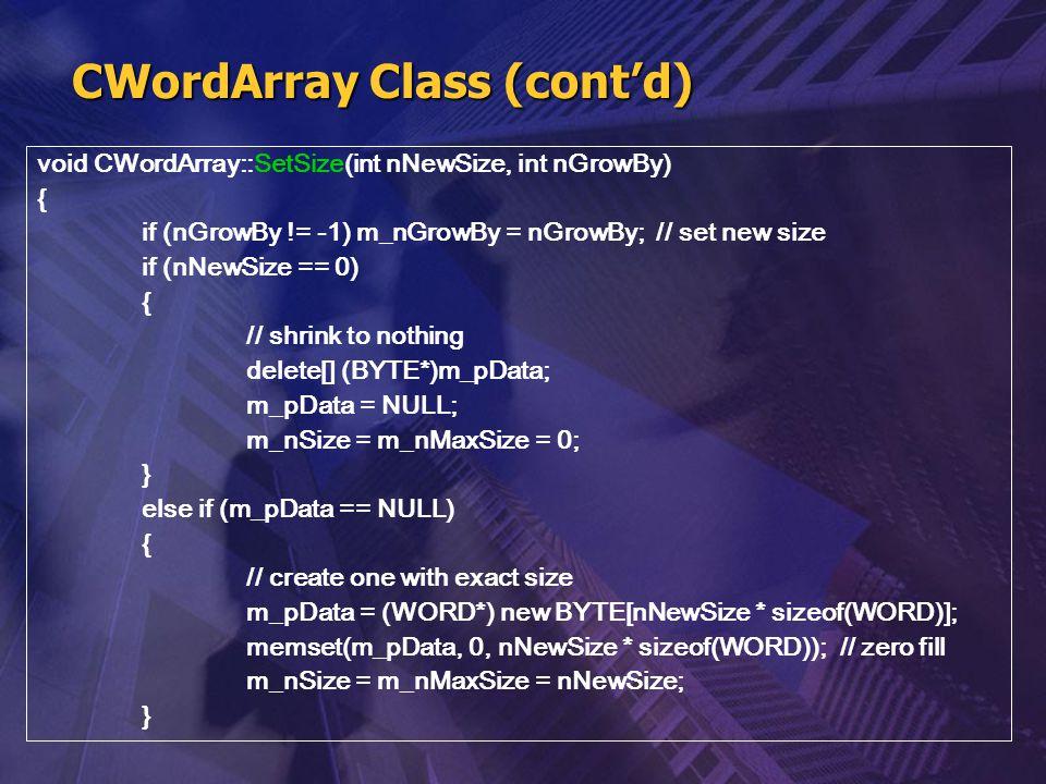 CWordArray Class (cont'd) void CWordArray::SetSize(int nNewSize, int nGrowBy) { if (nGrowBy != -1) m_nGrowBy = nGrowBy; // set new size if (nNewSize =