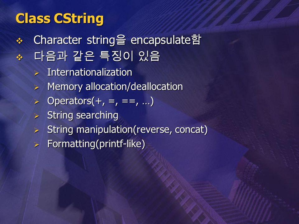 Class CString  Character string 을 encapsulate 함  다음과 같은 특징이 있음  Internationalization  Memory allocation/deallocation  Operators(+, =, ==, …)  St