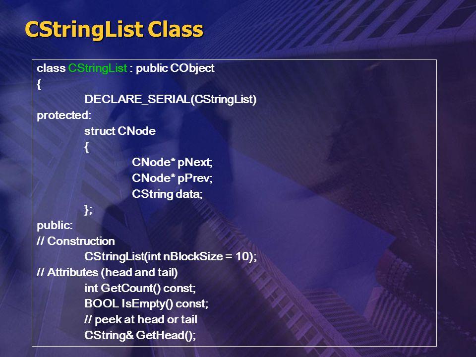 CStringList Class class CStringList : public CObject { DECLARE_SERIAL(CStringList) protected: struct CNode { CNode* pNext; CNode* pPrev; CString data;