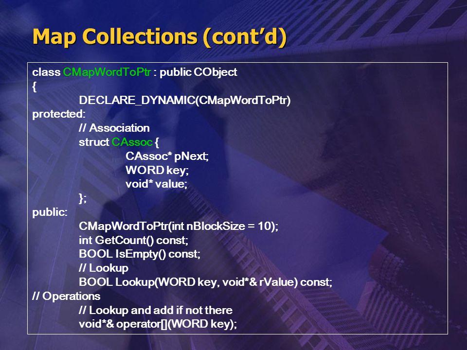 Map Collections (cont'd) class CMapWordToPtr : public CObject { DECLARE_DYNAMIC(CMapWordToPtr) protected: // Association struct CAssoc { CAssoc* pNext