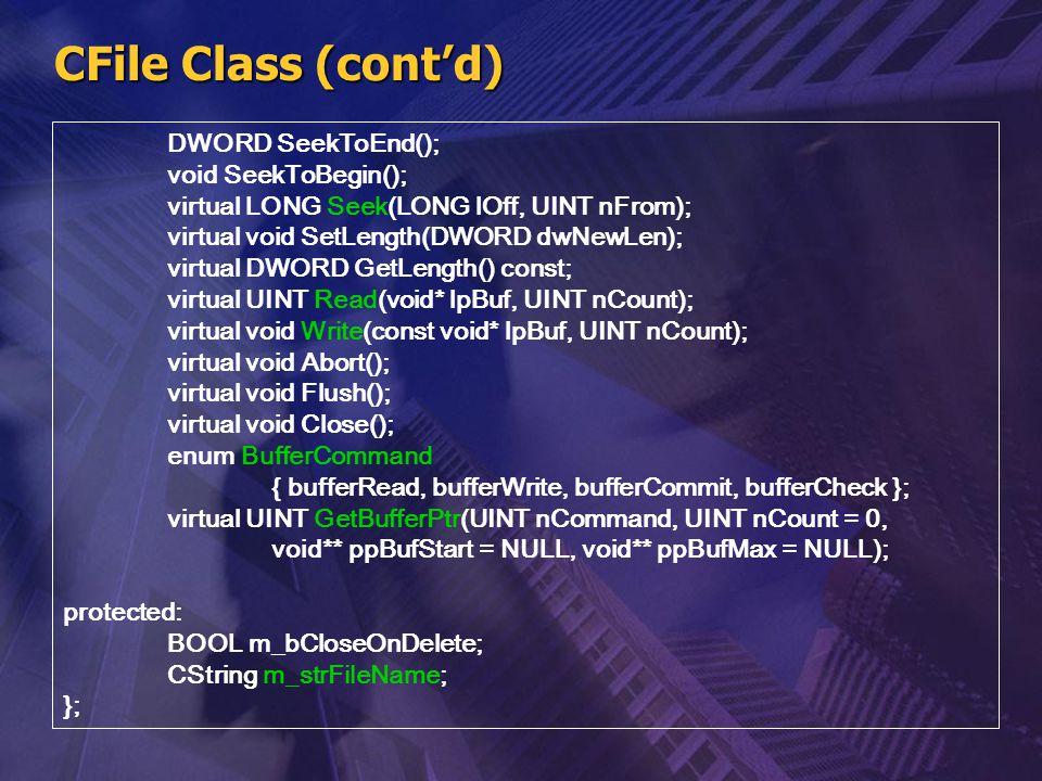 CFile Class (cont'd) DWORD SeekToEnd(); void SeekToBegin(); virtual LONG Seek(LONG lOff, UINT nFrom); virtual void SetLength(DWORD dwNewLen); virtual