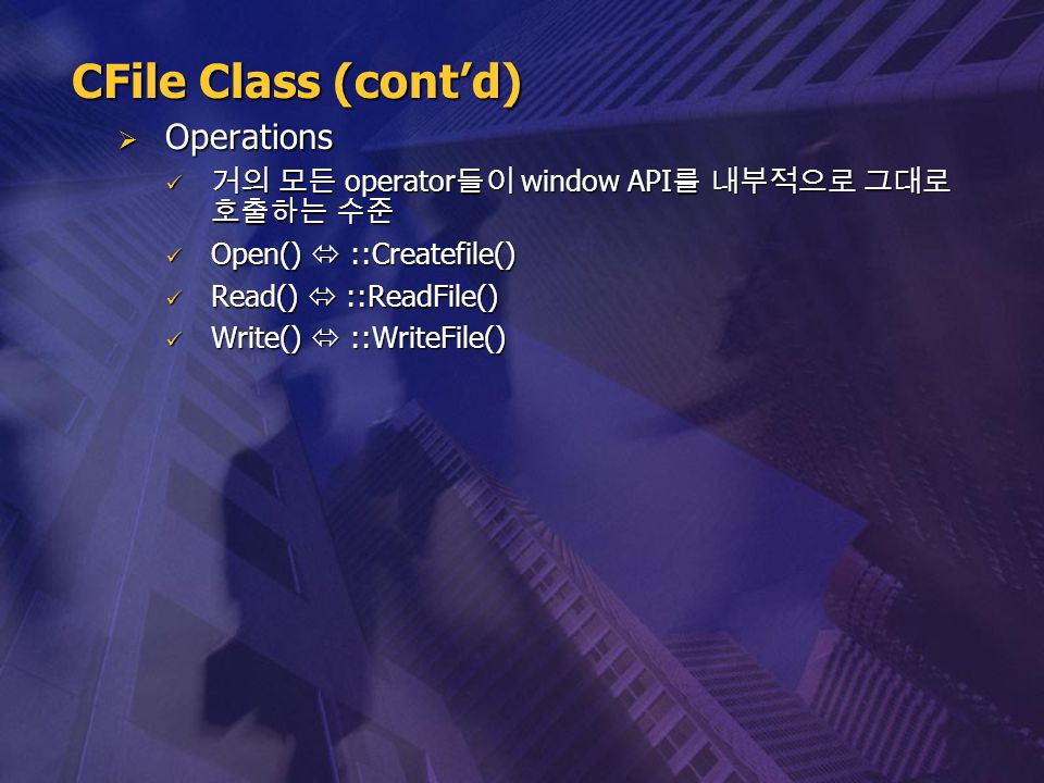  Operations 거의 모든 operator 들이 window API 를 내부적으로 그대로 호출하는 수준 거의 모든 operator 들이 window API 를 내부적으로 그대로 호출하는 수준 Open()  ::Createfile() Open()  ::Crea
