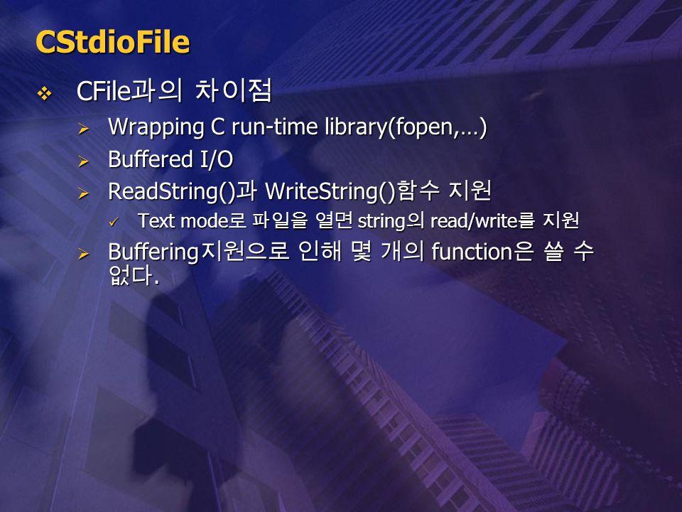 CStdioFile  CFile 과의 차이점  Wrapping C run-time library(fopen,…)  Buffered I/O  ReadString() 과 WriteString() 함수 지원 Text mode 로 파일을 열면 string 의 read/