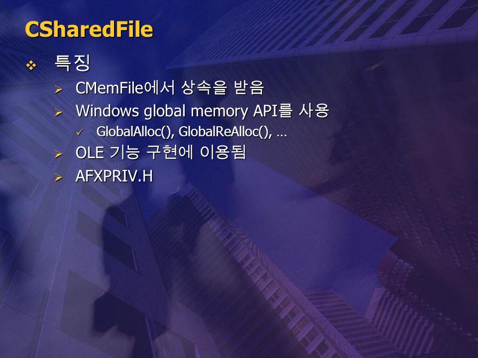 CSharedFile  특징  CMemFile 에서 상속을 받음  Windows global memory API 를 사용 GlobalAlloc(), GlobalReAlloc(), … GlobalAlloc(), GlobalReAlloc(), …  OLE 기능 구현