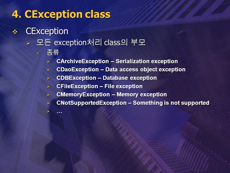 4. CException class  CException  모든 exception 처리 class 의 부모 종류 종류  CArchiveException – Serialization exception  CDaoException – Data access object