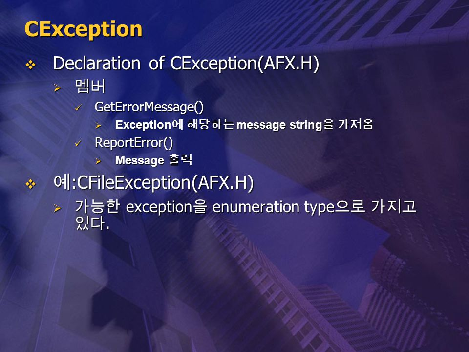 CException  Declaration of CException(AFX.H)  멤버 GetErrorMessage() GetErrorMessage()  Exception 에 해당하는 message string 을 가져옴 ReportError() ReportErr