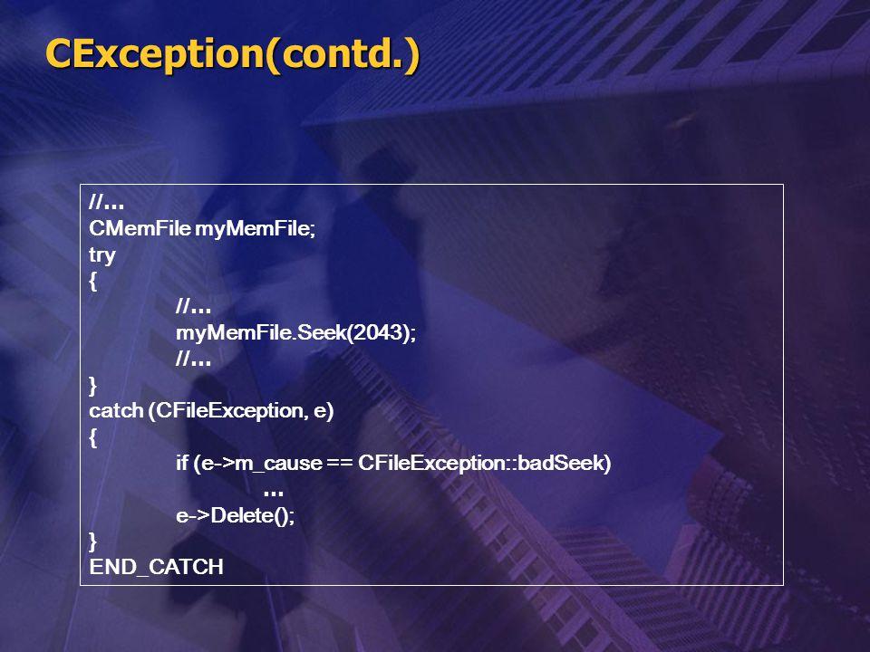 CException(contd.) // … CMemFile myMemFile; try { // … myMemFile.Seek(2043); // … } catch (CFileException, e) { if (e->m_cause == CFileException::badS