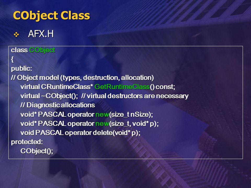 CObject Class  AFX.H class CObject {public: // Object model (types, destruction, allocation) virtual CRuntimeClass* GetRuntimeClass() const; virtual