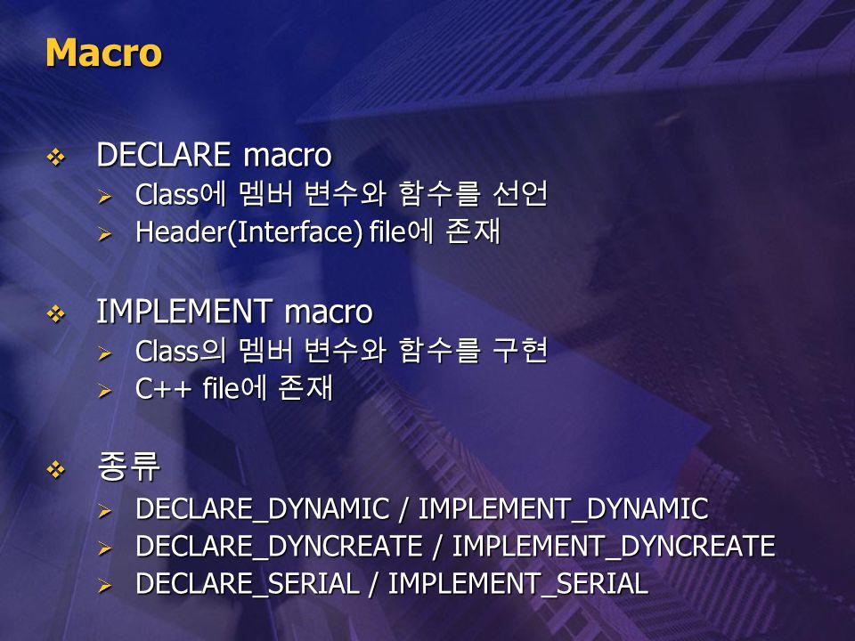 Macro  DECLARE macro  Class 에 멤버 변수와 함수를 선언  Header(Interface) file 에 존재  IMPLEMENT macro  Class 의 멤버 변수와 함수를 구현  C++ file 에 존재  종류  DECLARE_D