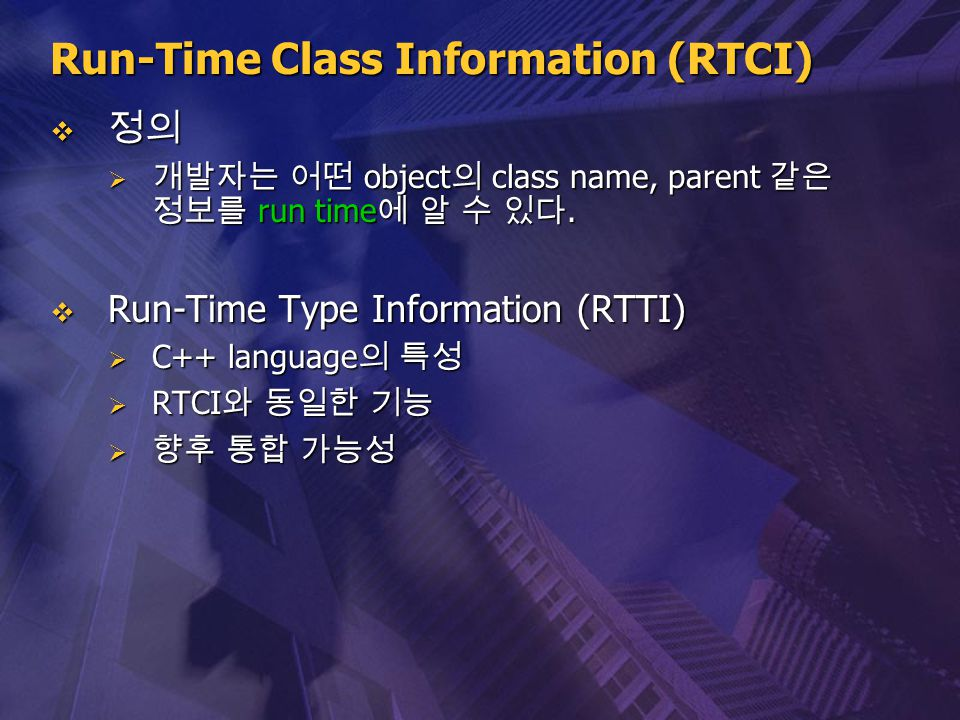 Run-Time Class Information (RTCI)  정의  개발자는 어떤 object 의 class name, parent 같은 정보를 run time 에 알 수 있다.  Run-Time Type Information (RTTI)  C++ langua