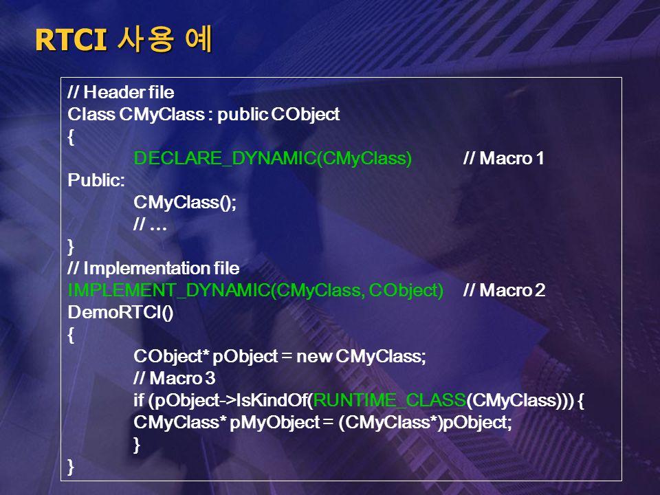RTCI 사용 예 // Header file Class CMyClass : public CObject { DECLARE_DYNAMIC(CMyClass)// Macro 1 Public: CMyClass(); // … } // Implementation file IMPLE