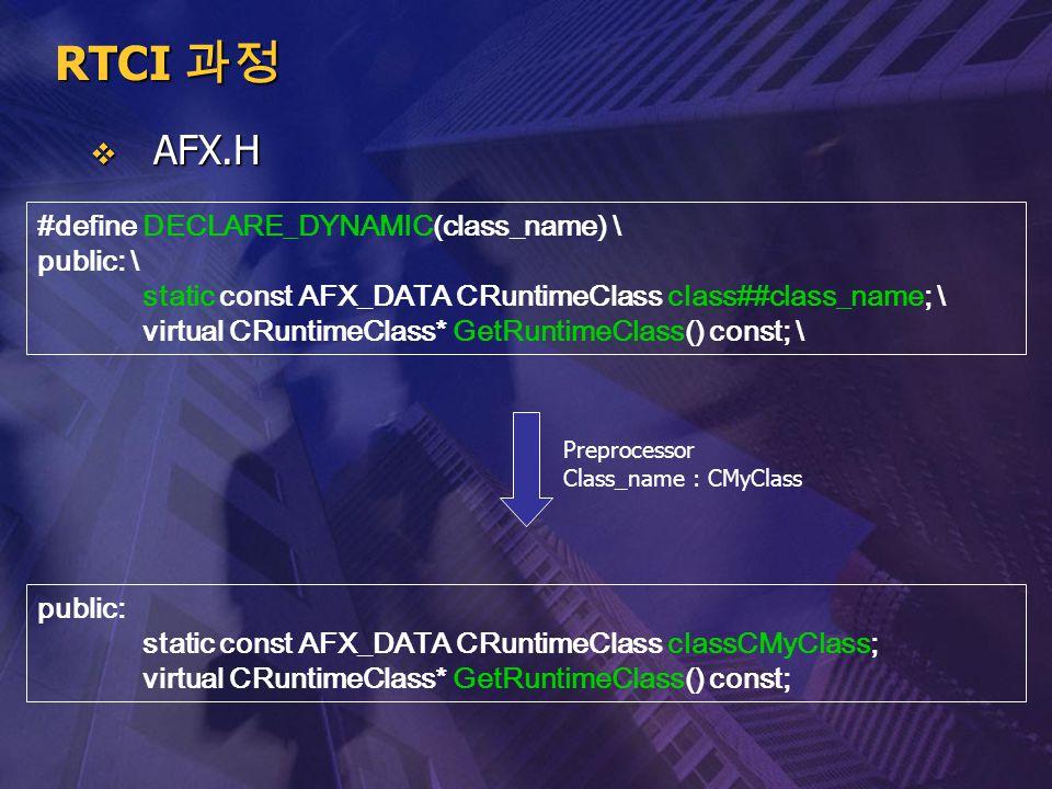 RTCI 과정  AFX.H #define DECLARE_DYNAMIC(class_name) \ public: \ static const AFX_DATA CRuntimeClass class##class_name; \ virtual CRuntimeClass* GetRun