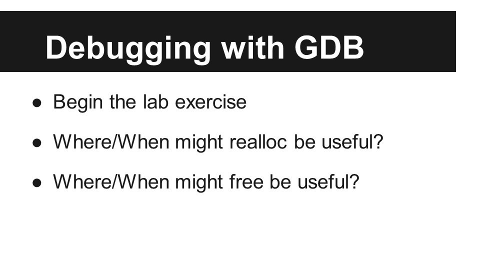Debugging with GDB ●Begin the lab exercise ●Where/When might realloc be useful.