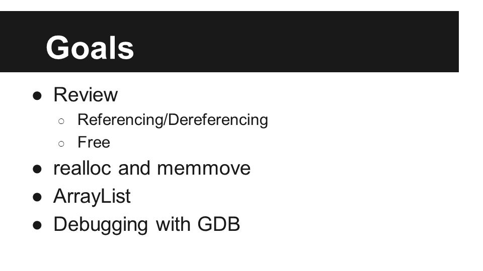 Goals ●Review ○ Referencing/Dereferencing ○ Free ●realloc and memmove ●ArrayList ●Debugging with GDB