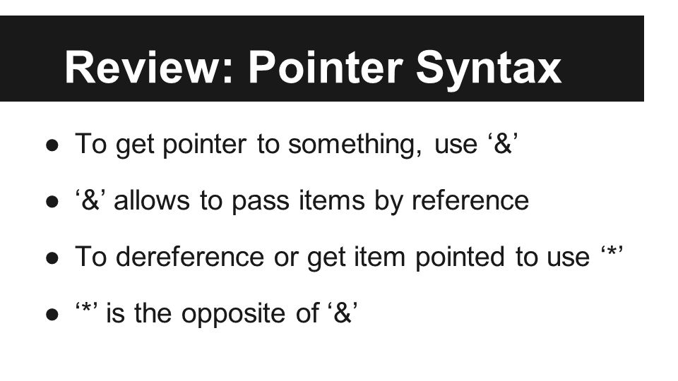 Review: Pointer Syntax ●To get pointer to something, use '&' ●'&' allows to pass items by reference ●To dereference or get item pointed to use '*' ●'*' is the opposite of '&'