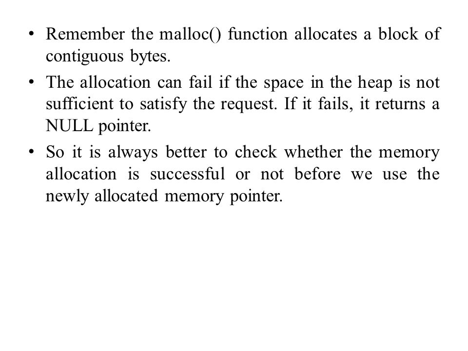 Remember the malloc() function allocates a block of contiguous bytes.