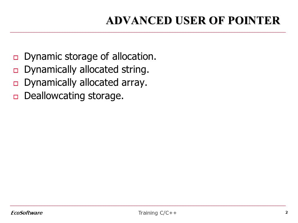 Training C/C++ EcoSoftware 2 ADVANCED USER OF POINTER o Dynamic storage of allocation. o Dynamically allocated string. o Dynamically allocated array.