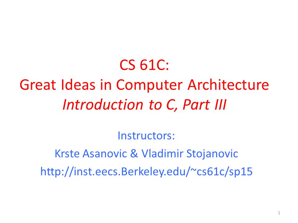 CS 61C: Great Ideas in Computer Architecture Introduction to C, Part III Instructors: Krste Asanovic & Vladimir Stojanovic http://inst.eecs.Berkeley.edu/~cs61c/sp15 1