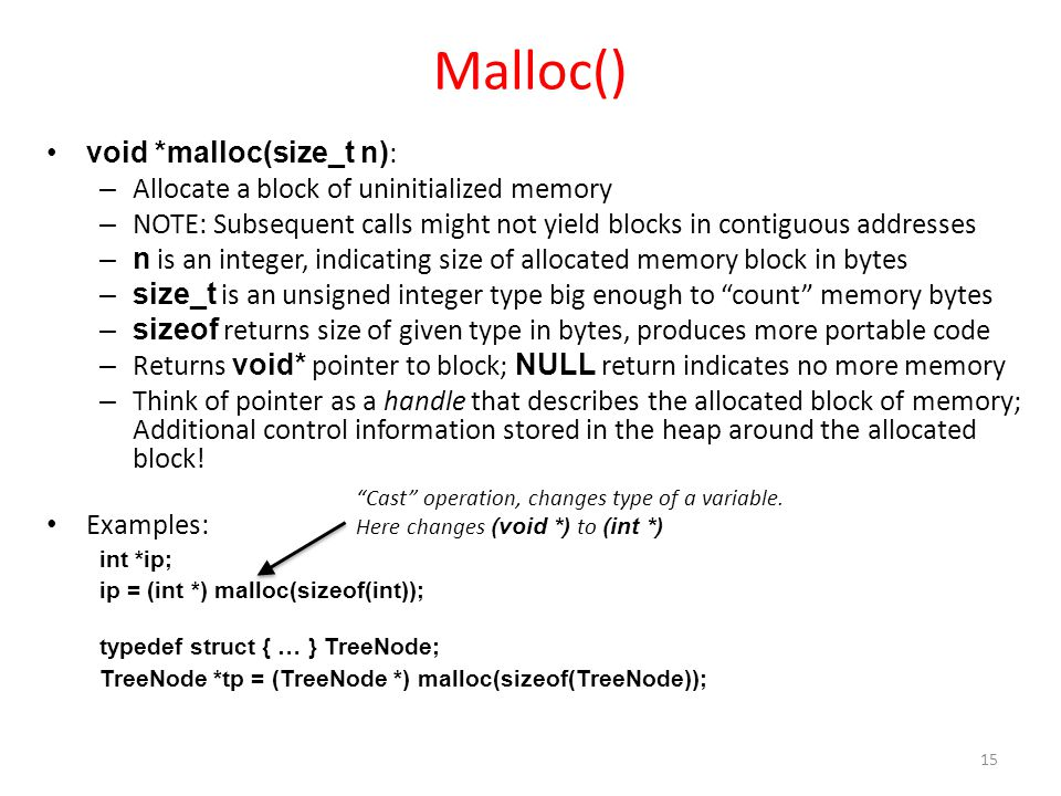 Malloc() void *malloc(size_t n) : – Allocate a block of uninitialized memory – NOTE: Subsequent calls might not yield blocks in contiguous addresses –n is an integer, indicating size of allocated memory block in bytes –size_t is an unsigned integer type big enough to count memory bytes –sizeof returns size of given type in bytes, produces more portable code – Returns void* pointer to block; NULL return indicates no more memory – Think of pointer as a handle that describes the allocated block of memory; Additional control information stored in the heap around the allocated block.