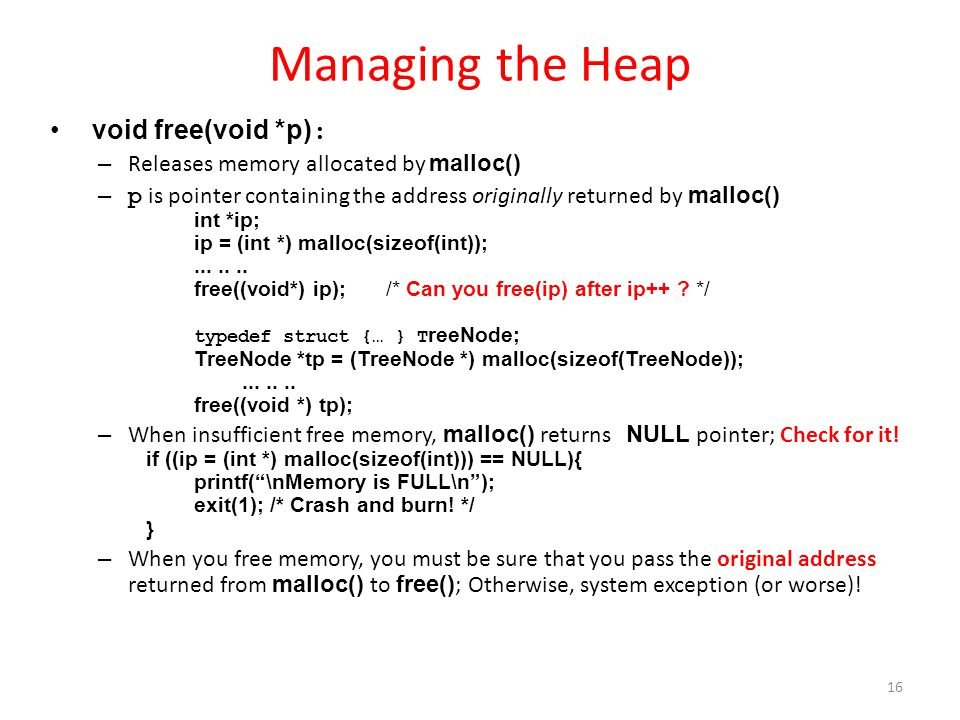 Managing the Heap void free(void *p) : – Releases memory allocated by malloc() – p is pointer containing the address originally returned by malloc() int *ip; ip = (int *) malloc(sizeof(int));.......
