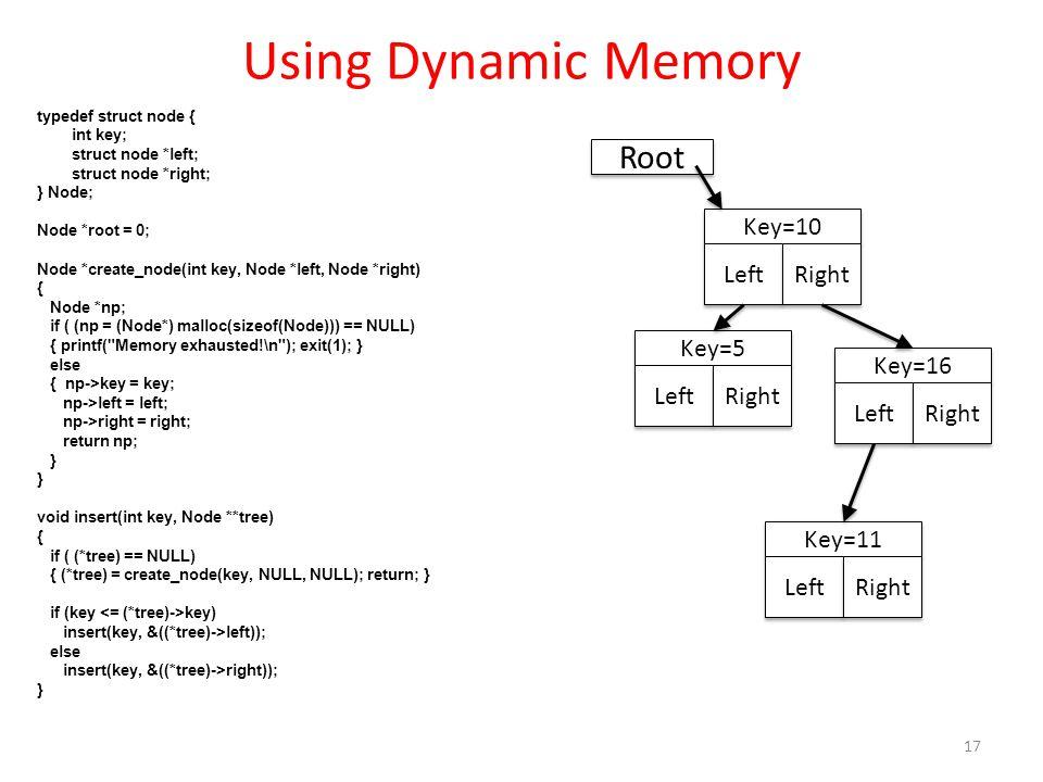 Using Dynamic Memory typedef struct node { int key; struct node *left; struct node *right; } Node; Node *root = 0; Node *create_node(int key, Node *le