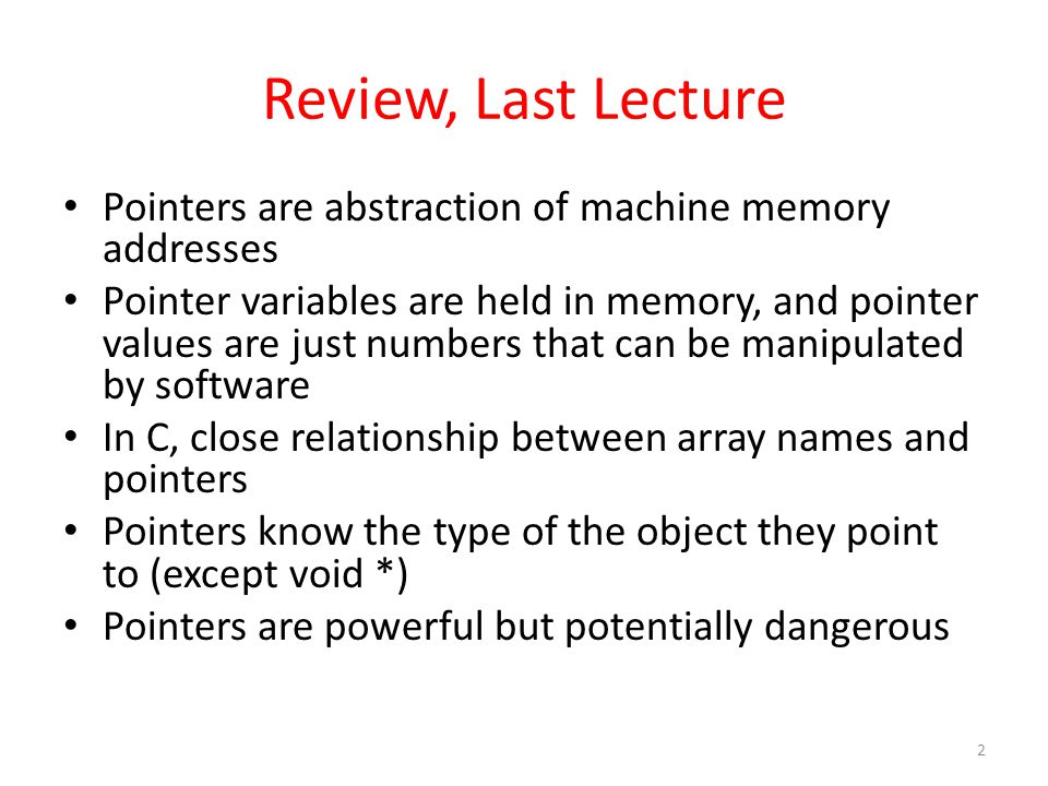 Review, Last Lecture Pointers are abstraction of machine memory addresses Pointer variables are held in memory, and pointer values are just numbers th