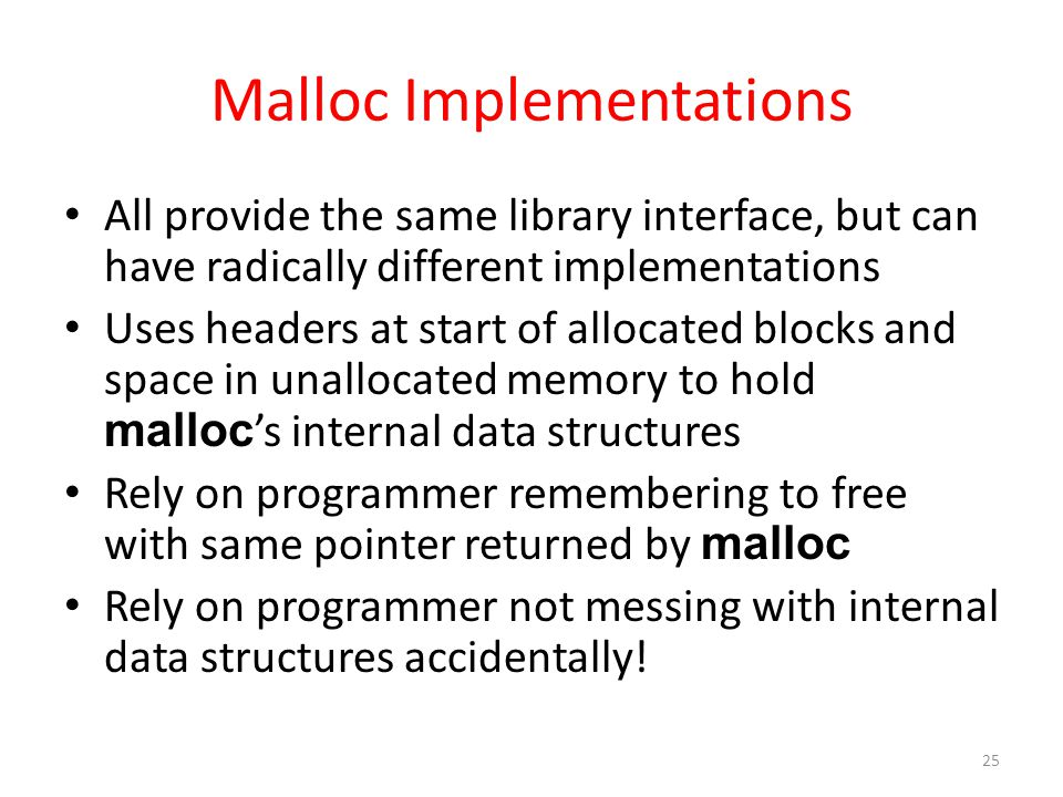 Malloc Implementations All provide the same library interface, but can have radically different implementations Uses headers at start of allocated blocks and space in unallocated memory to hold malloc 's internal data structures Rely on programmer remembering to free with same pointer returned by malloc Rely on programmer not messing with internal data structures accidentally.