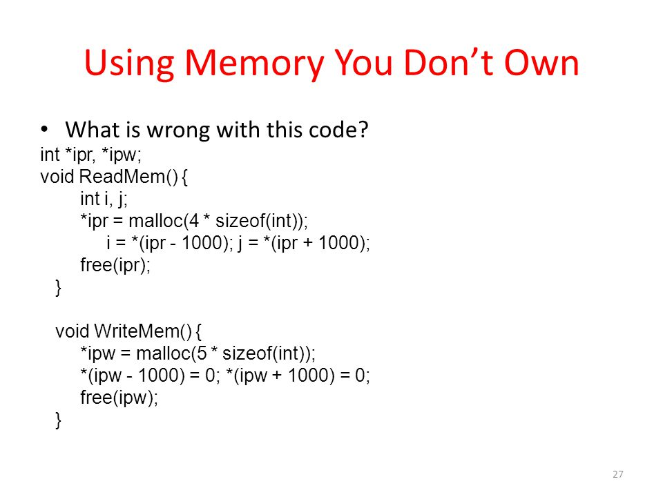Using Memory You Don't Own What is wrong with this code? int *ipr, *ipw; void ReadMem() { int i, j; *ipr = malloc(4 * sizeof(int)); i = *(ipr - 1000);
