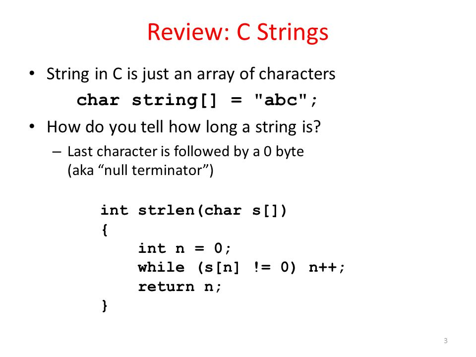 Review: C Strings String in C is just an array of characters char string[] = abc ; How do you tell how long a string is.