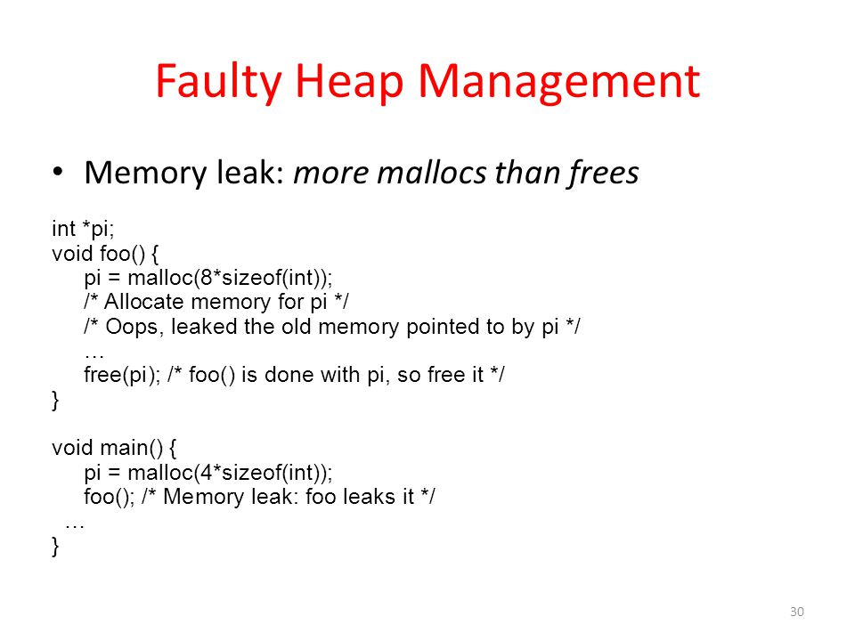 Faulty Heap Management Memory leak: more mallocs than frees int *pi; void foo() { pi = malloc(8*sizeof(int)); /* Allocate memory for pi */ /* Oops, leaked the old memory pointed to by pi */ … free(pi); /* foo() is done with pi, so free it */ } void main() { pi = malloc(4*sizeof(int)); foo(); /* Memory leak: foo leaks it */ … } 30