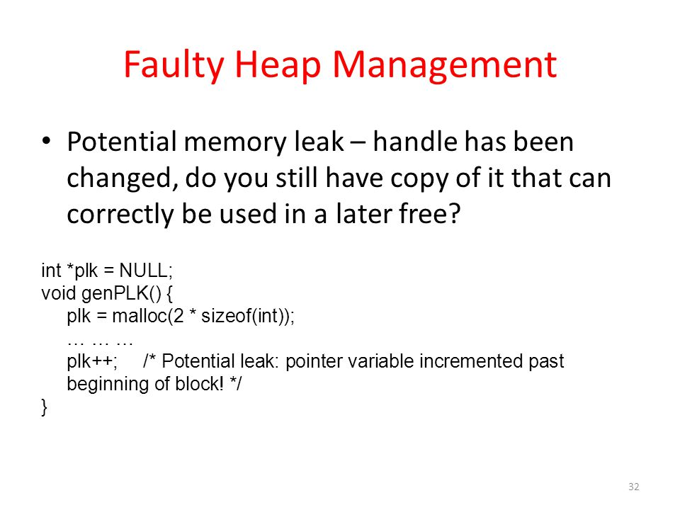 Faulty Heap Management Potential memory leak – handle has been changed, do you still have copy of it that can correctly be used in a later free? int *