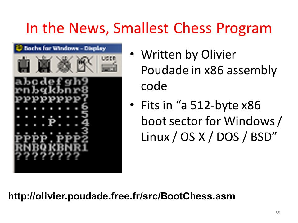 In the News, Smallest Chess Program Written by Olivier Poudade in x86 assembly code Fits in a 512-byte x86 boot sector for Windows / Linux / OS X / DOS / BSD 33 http://olivier.poudade.free.fr/src/BootChess.asm