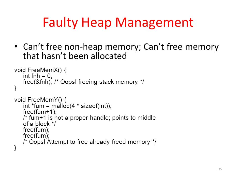 Faulty Heap Management Can't free non-heap memory; Can't free memory that hasn't been allocated void FreeMemX() { int fnh = 0; free(&fnh); /* Oops.