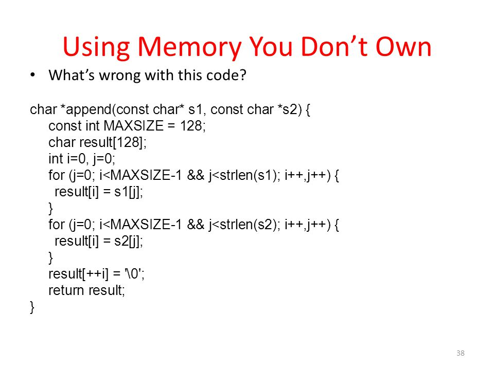 Using Memory You Don't Own 38 What's wrong with this code? char *append(const char* s1, const char *s2) { const int MAXSIZE = 128; char result[128]; i