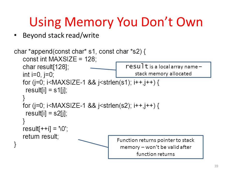 Using Memory You Don't Own 39 Beyond stack read/write char *append(const char* s1, const char *s2) { const int MAXSIZE = 128; char result[128]; int i=0, j=0; for (j=0; i<MAXSIZE-1 && j<strlen(s1); i++,j++) { result[i] = s1[j]; } for (j=0; i<MAXSIZE-1 && j<strlen(s2); i++,j++) { result[i] = s2[j]; } result[++i] = \0 ; return result; } Function returns pointer to stack memory – won't be valid after function returns result is a local array name – stack memory allocated