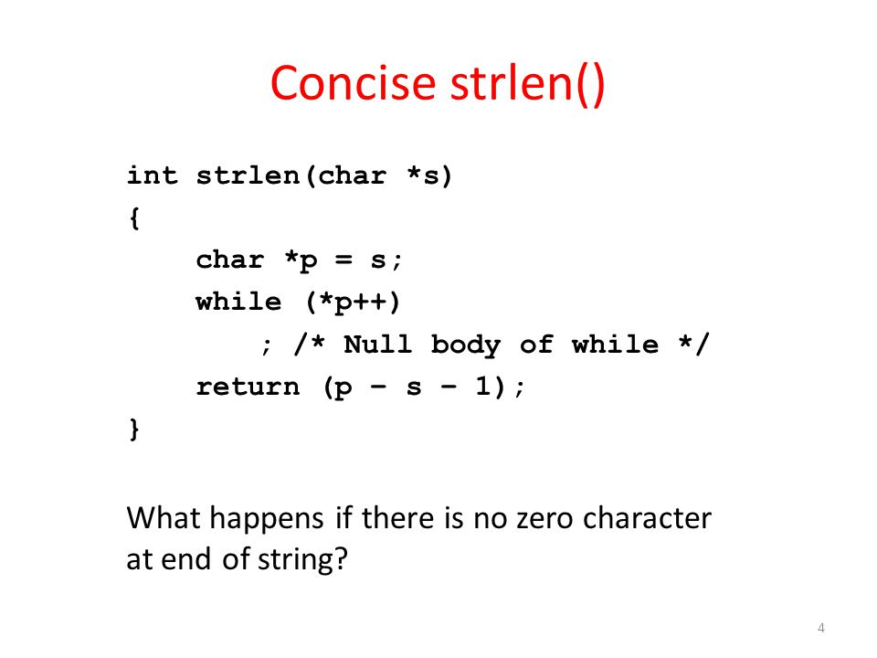 Concise strlen() int strlen(char *s) { char *p = s; while (*p++) ; /* Null body of while */ return (p – s – 1); } What happens if there is no zero cha