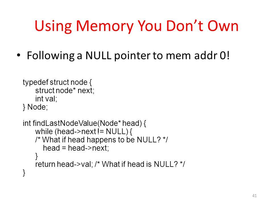 Using Memory You Don't Own Following a NULL pointer to mem addr 0! typedef struct node { struct node* next; int val; } Node; int findLastNodeValue(Nod