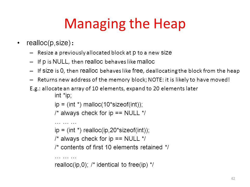 Managing the Heap realloc(p,size) : – Resize a previously allocated block at p to a new size – If p is NULL, then realloc behaves like malloc – If size is 0, then realloc behaves like free, deallocating the block from the heap – Returns new address of the memory block; NOTE: it is likely to have moved.