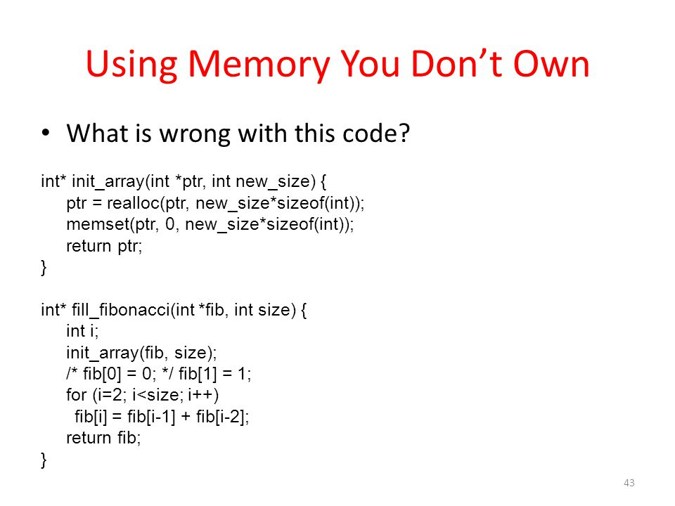 Using Memory You Don't Own What is wrong with this code? int* init_array(int *ptr, int new_size) { ptr = realloc(ptr, new_size*sizeof(int)); memset(pt