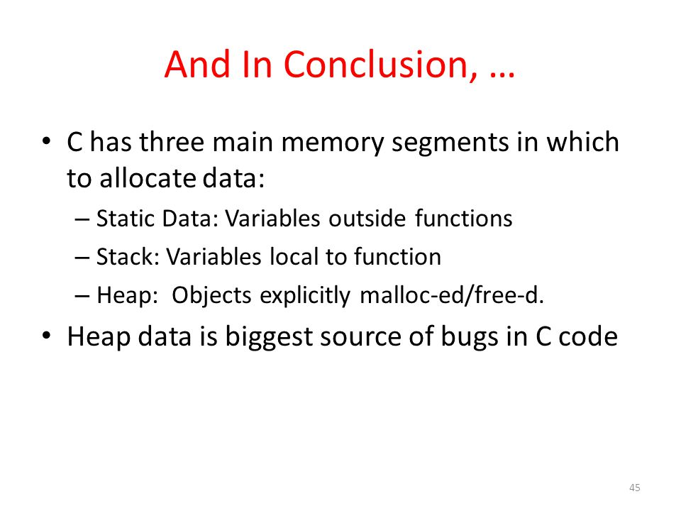And In Conclusion, … C has three main memory segments in which to allocate data: – Static Data: Variables outside functions – Stack: Variables local to function – Heap: Objects explicitly malloc-ed/free-d.