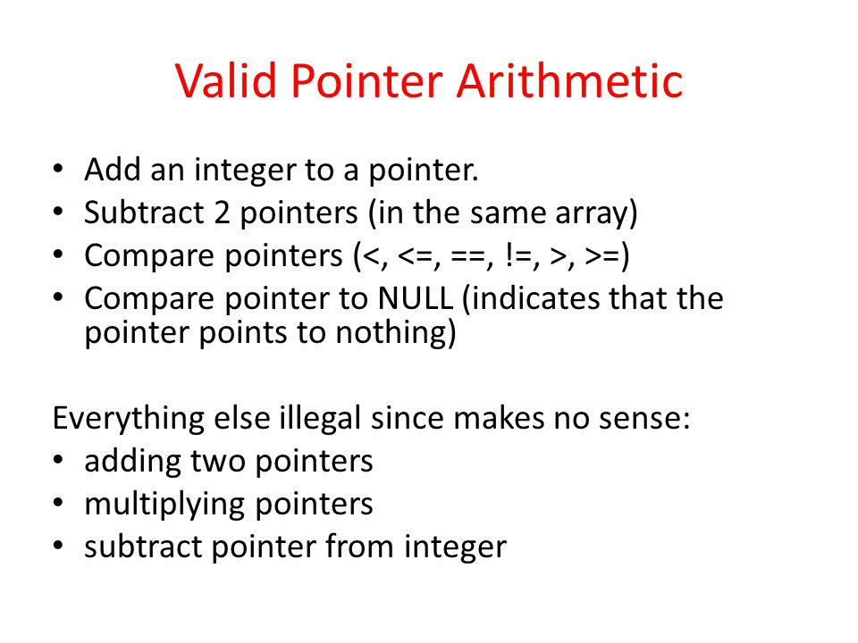 Valid Pointer Arithmetic Add an integer to a pointer. Subtract 2 pointers (in the same array) Compare pointers (, >=) Compare pointer to NULL (indicat