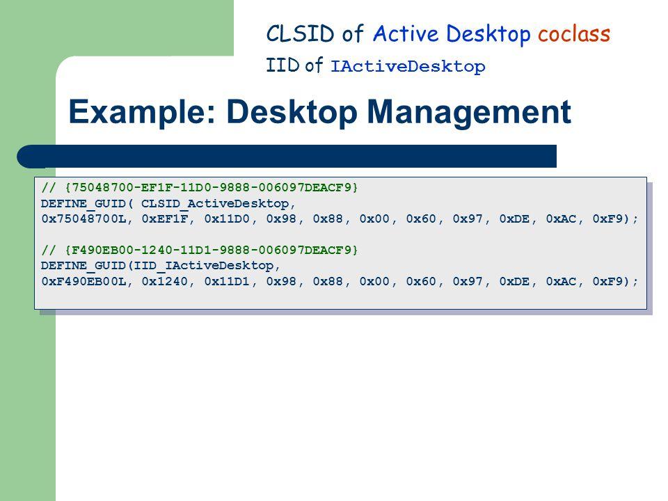 Example: Desktop Management CLSID of Active Desktop coclass IID of IActiveDesktop // {75048700-EF1F-11D0-9888-006097DEACF9} DEFINE_GUID( CLSID_ActiveDesktop, 0x75048700L, 0xEF1F, 0x11D0, 0x98, 0x88, 0x00, 0x60, 0x97, 0xDE, 0xAC, 0xF9); // {F490EB00-1240-11D1-9888-006097DEACF9} DEFINE_GUID(IID_IActiveDesktop, 0xF490EB00L, 0x1240, 0x11D1, 0x98, 0x88, 0x00, 0x60, 0x97, 0xDE, 0xAC, 0xF9); // {75048700-EF1F-11D0-9888-006097DEACF9} DEFINE_GUID( CLSID_ActiveDesktop, 0x75048700L, 0xEF1F, 0x11D0, 0x98, 0x88, 0x00, 0x60, 0x97, 0xDE, 0xAC, 0xF9); // {F490EB00-1240-11D1-9888-006097DEACF9} DEFINE_GUID(IID_IActiveDesktop, 0xF490EB00L, 0x1240, 0x11D1, 0x98, 0x88, 0x00, 0x60, 0x97, 0xDE, 0xAC, 0xF9);