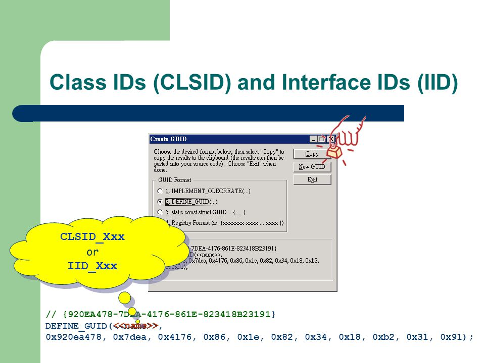 Class IDs (CLSID) and Interface IDs (IID) // {920EA478-7DEA-4176-861E-823418B23191} DEFINE_GUID( >, 0x920ea478, 0x7dea, 0x4176, 0x86, 0x1e, 0x82, 0x34, 0x18, 0xb2, 0x31, 0x91); <<name>> CLSID_Xxx or IID_Xxx CLSID_Xxx or IID_Xxx