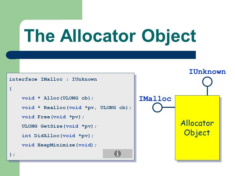 The Allocator Object Allocator Object Allocator Object IMalloc IUnknown interface IMalloc : IUnknown { void * Alloc(ULONG cb); void * Realloc(void *pv, ULONG cb); void Free(void *pv); ULONG GetSize(void *pv); int DidAlloc(void *pv); void HeapMinimize(void); }; interface IMalloc : IUnknown { void * Alloc(ULONG cb); void * Realloc(void *pv, ULONG cb); void Free(void *pv); ULONG GetSize(void *pv); int DidAlloc(void *pv); void HeapMinimize(void); };