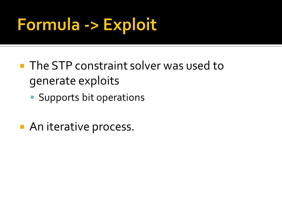  The STP constraint solver was used to generate exploits  Supports bit operations  An iterative process.