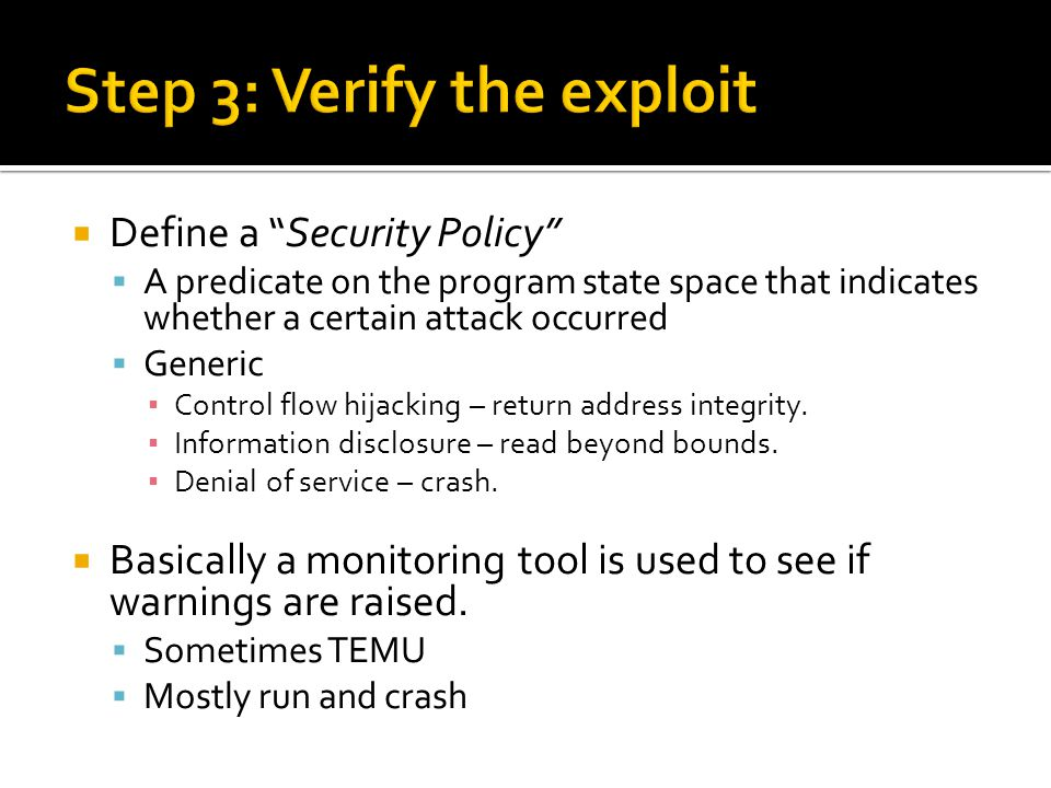  Define a Security Policy  A predicate on the program state space that indicates whether a certain attack occurred  Generic ▪ Control flow hijacking – return address integrity.