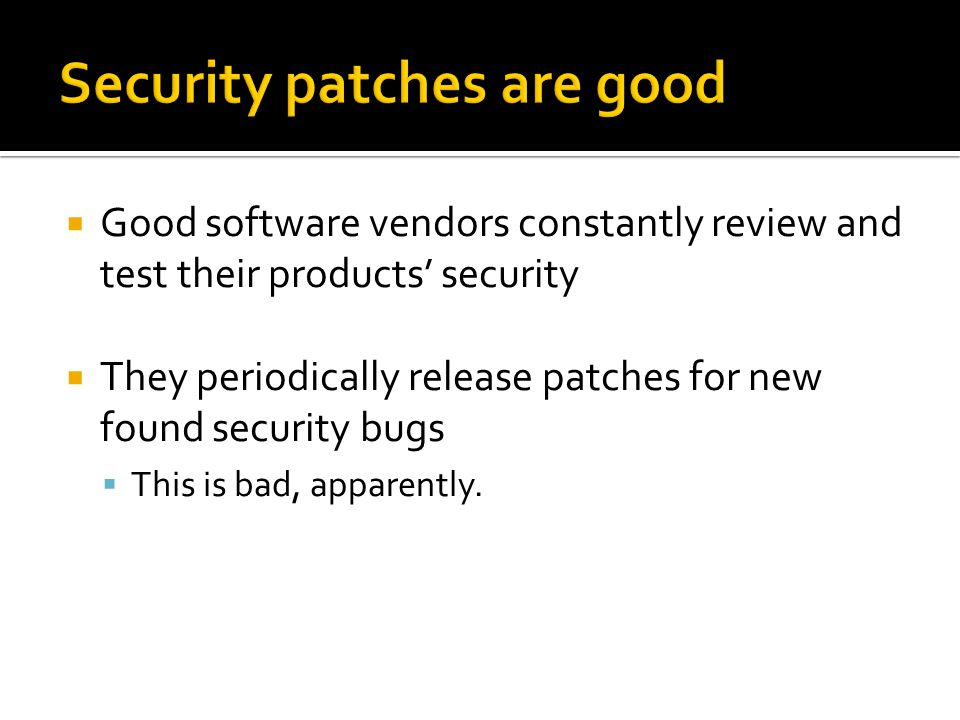 Common attacker practice: manually review the patch in reference to the original program  Changes can infer security bugs in the original program  Quickly create an attack (exploit) and compromise un-patched systems  Our goal: Make the attacker's life easier.
