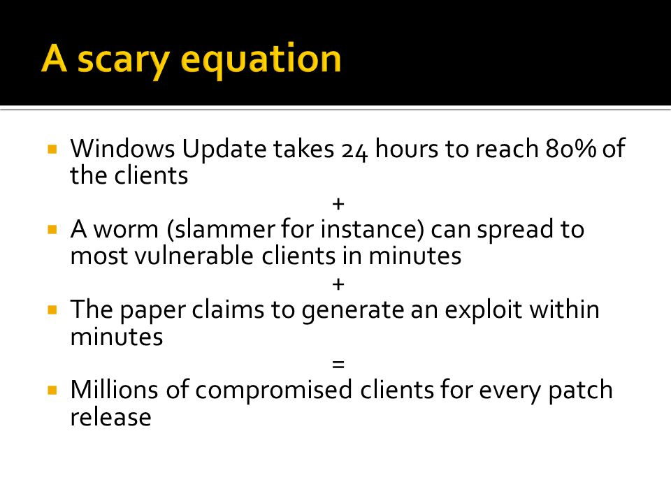  Windows Update takes 24 hours to reach 80% of the clients +  A worm (slammer for instance) can spread to most vulnerable clients in minutes +  The paper claims to generate an exploit within minutes =  Millions of compromised clients for every patch release